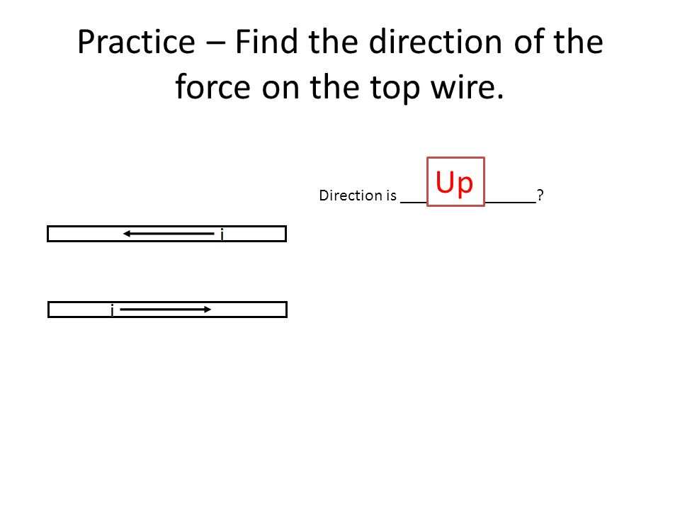 Practice – Find the direction of the force on the top wire. Direction is ________________ Up