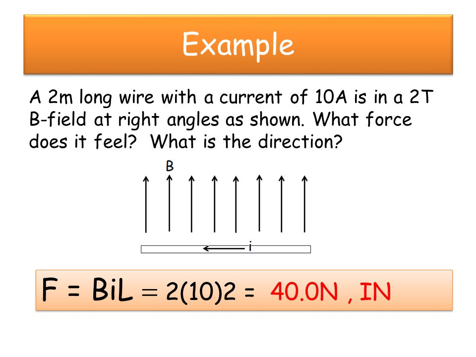 Example A 2m long wire with a current of 10A is in a 2T B-field at right angles as shown.