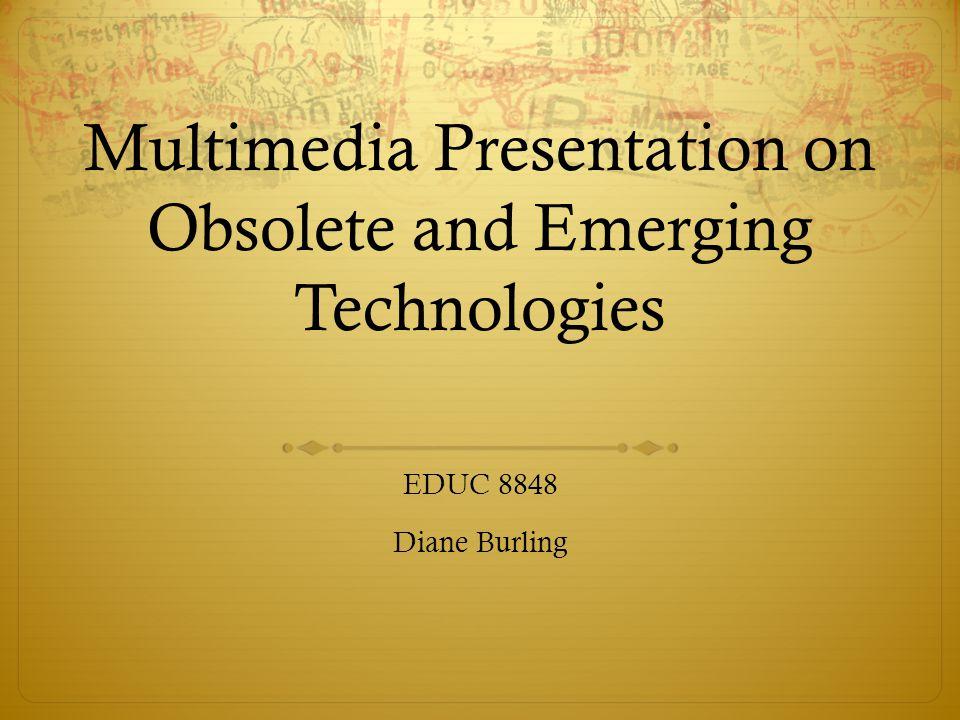 Multimedia Presentation on Obsolete and Emerging Technologies EDUC 8848 Diane Burling