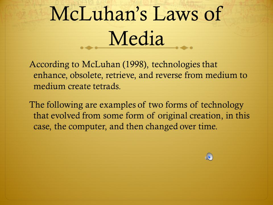 McLuhan's Laws of Media According to McLuhan (1998), technologies that enhance, obsolete, retrieve, and reverse from medium to medium create tetrads.