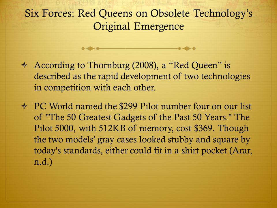 """Six Forces: Red Queens on Obsolete Technology's Original Emergence  According to Thornburg (2008), a """"Red Queen"""" is described as the rapid developmen"""
