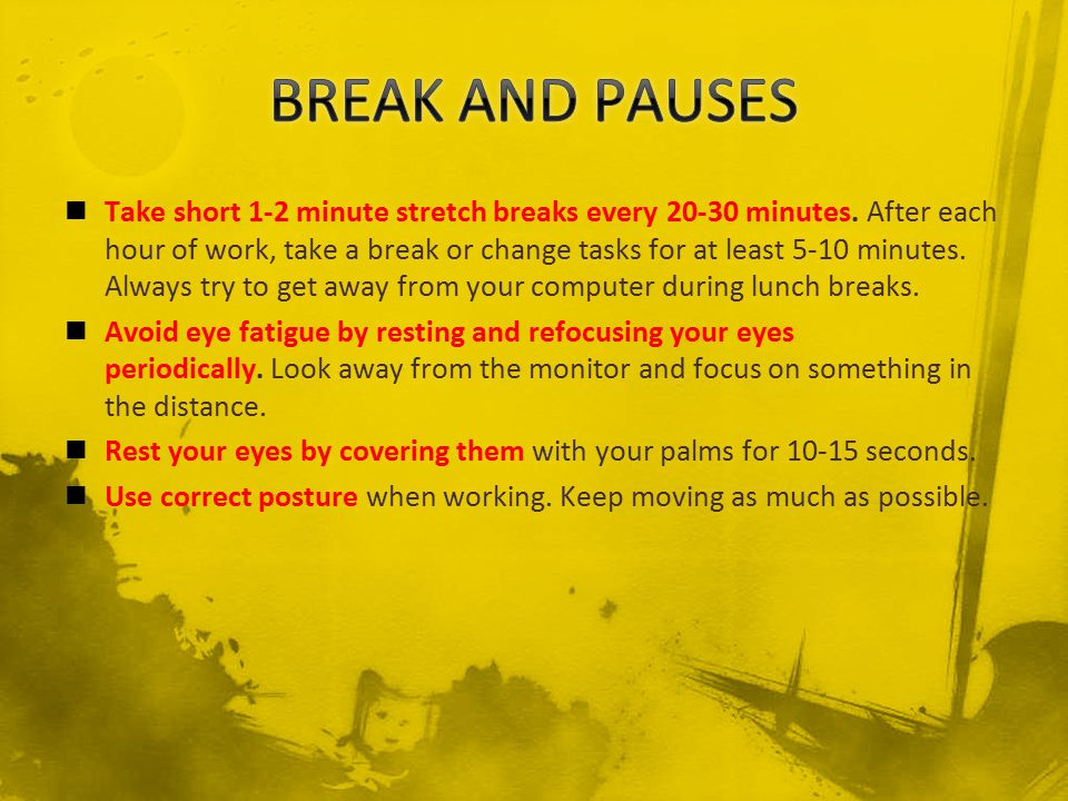 Take short 1-2 minute stretch breaks every 20-30 minutes. After each hour of work, take a break or change tasks for at least 5-10 minutes. Always try