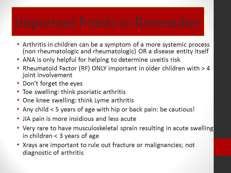Important Points to Remember Arthritis in children can be a symptom of a more systemic process (non rheumatologic and rheumatologic) OR a disease enti