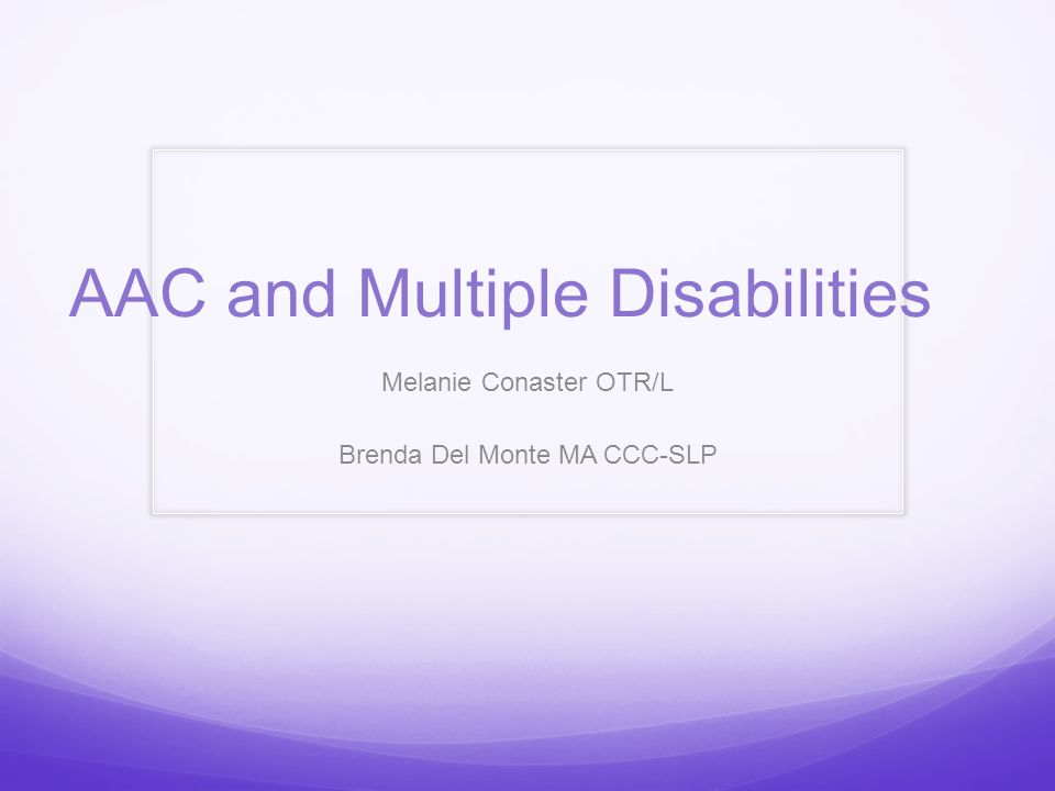 AAC and Multiple Disabilities Melanie Conaster OTR/L Brenda Del Monte MA CCC-SLP