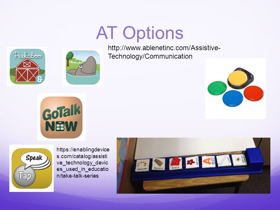AT Options http://www.ablenetinc.com/Assistive- Technology/Communication https://enablingdevice s.com/catalog/assisti ve_technology_devic es_used_in_educatio n/take-talk-series