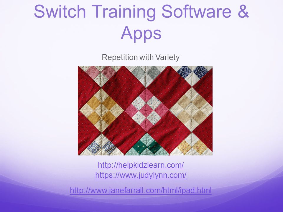 Switch Training Software & Apps Repetition with Variety http://helpkidzlearn.com/ https://www.judylynn.com/ http://www.janefarrall.com/html/ipad.html