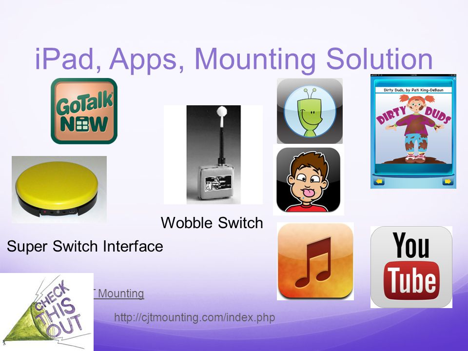 iPad, Apps, Mounting Solution CJT Mounting http://cjtmounting.com/index.php Super Switch Interface Wobble Switch