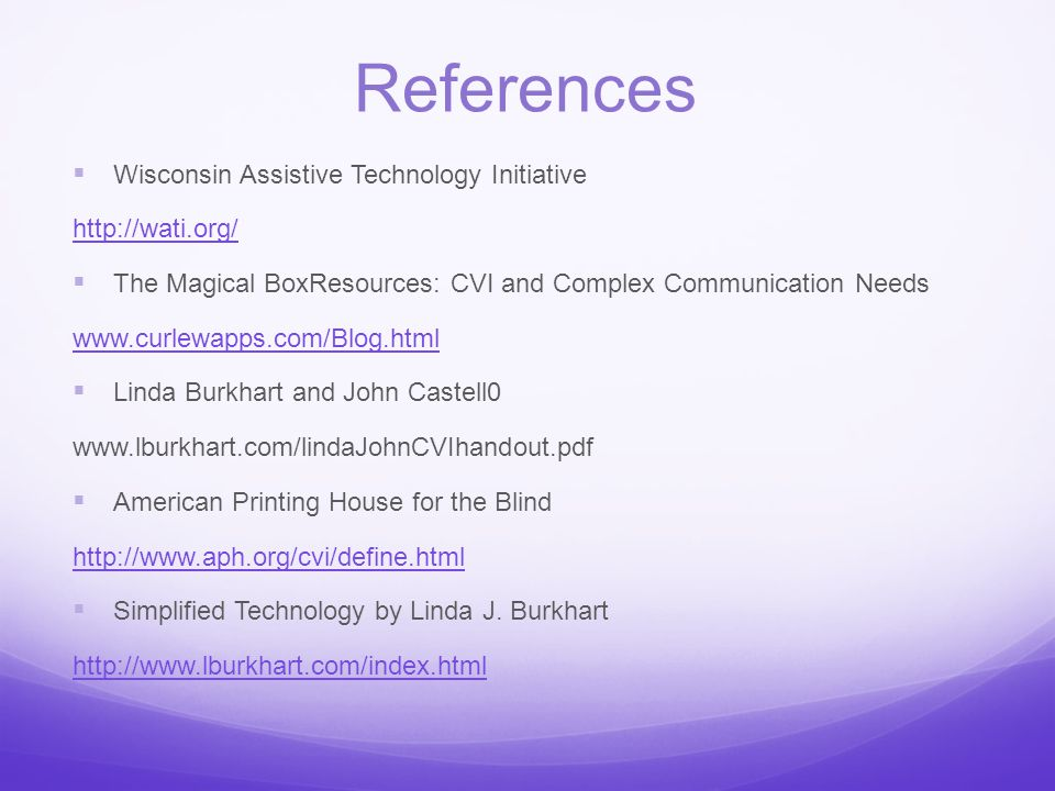 References  Wisconsin Assistive Technology Initiative http://wati.org/  The Magical BoxResources: CVI and Complex Communication Needs www.curlewapps.com/Blog.html  Linda Burkhart and John Castell0 www.lburkhart.com/lindaJohnCVIhandout.pdf‎  American Printing House for the Blind http://www.aph.org/cvi/define.html  Simplified Technology by Linda J.