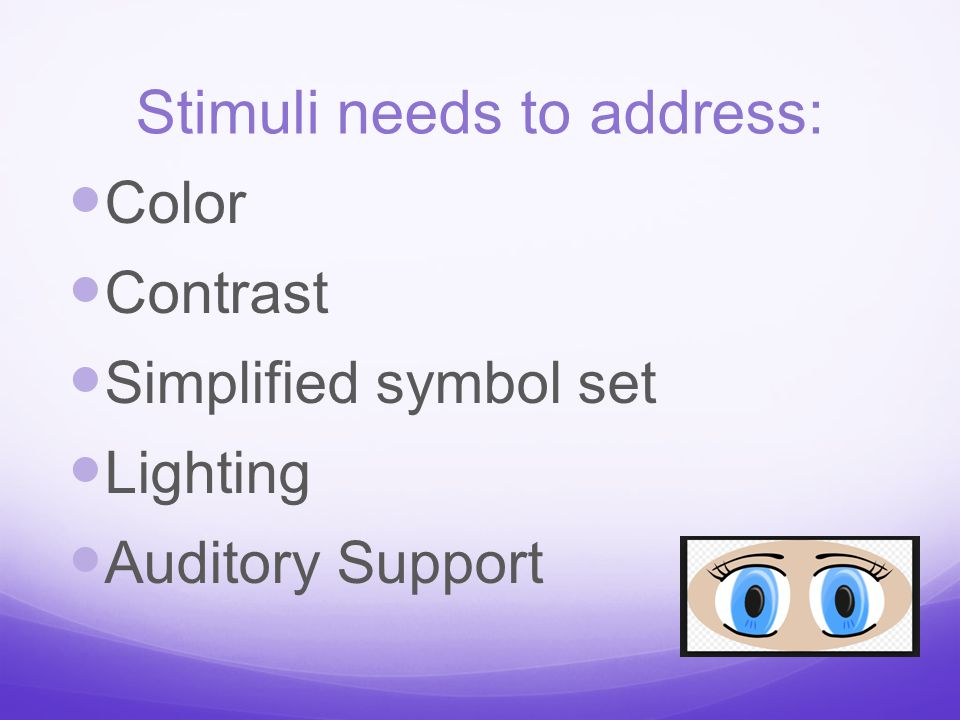 Stimuli needs to address: Color Contrast Simplified symbol set Lighting Auditory Support