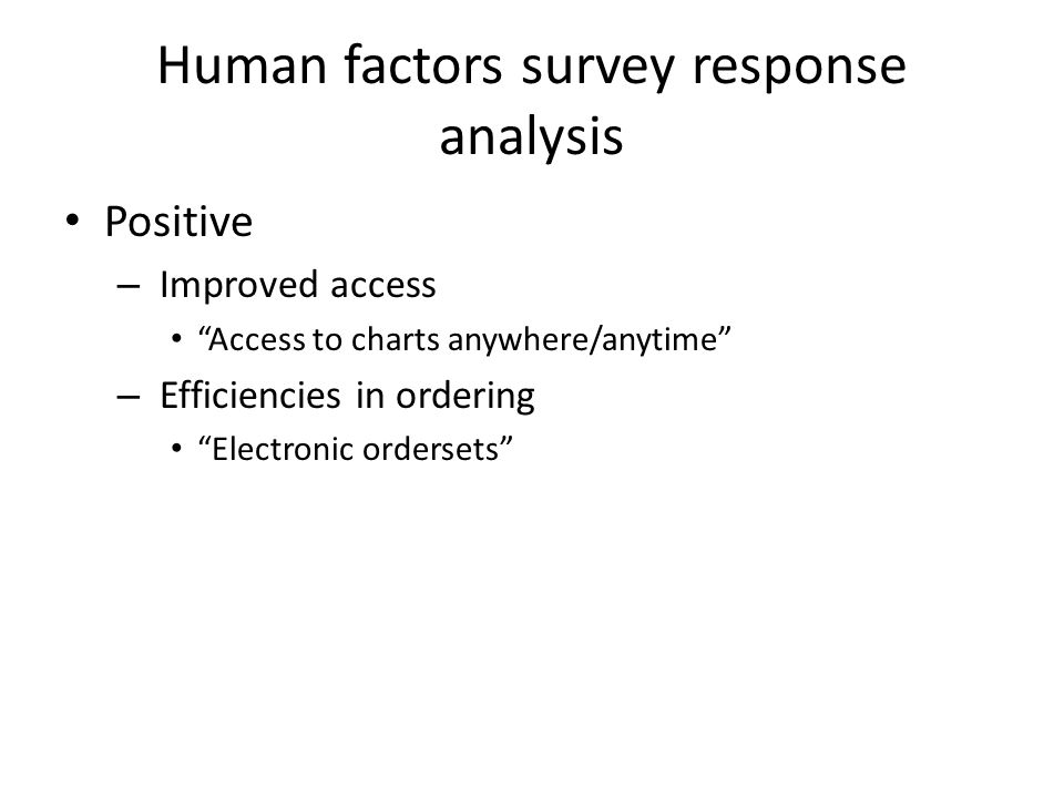 Human factors survey response analysis Positive – Improved access Access to charts anywhere/anytime – Efficiencies in ordering Electronic ordersets