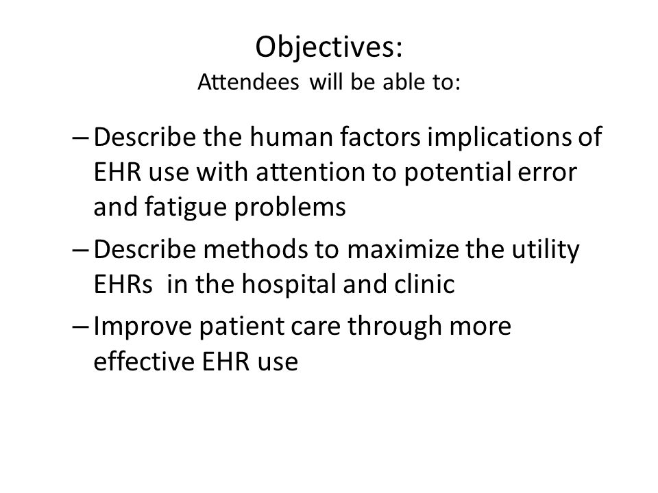 Objectives: Attendees will be able to: – Describe the human factors implications of EHR use with attention to potential error and fatigue problems – Describe methods to maximize the utility EHRs in the hospital and clinic – Improve patient care through more effective EHR use