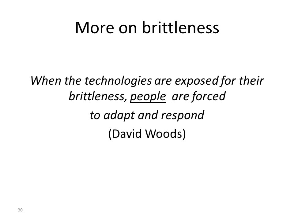 More on brittleness When the technologies are exposed for their brittleness, people are forced to adapt and respond (David Woods) 30