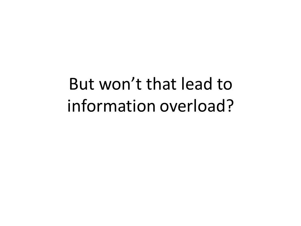 But won't that lead to information overload