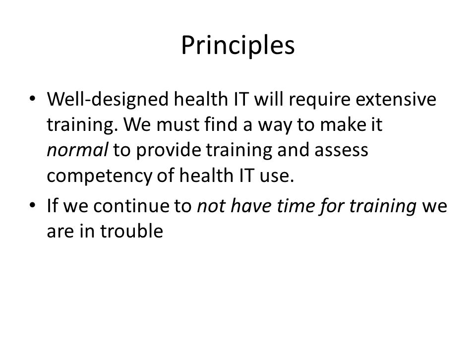 Principles Well-designed health IT will require extensive training.