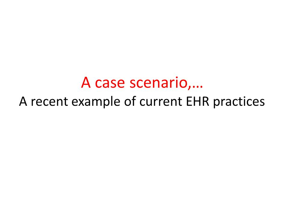 A case scenario,… A recent example of current EHR practices