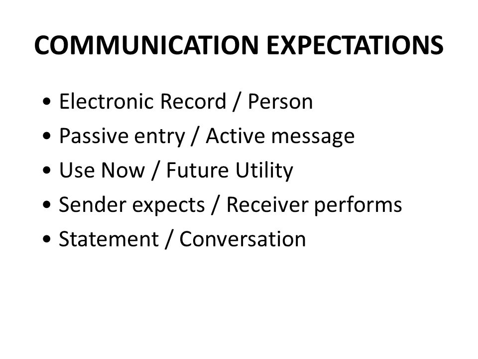 COMMUNICATION EXPECTATIONS Electronic Record / Person Passive entry / Active message Use Now / Future Utility Sender expects / Receiver performs Statement / Conversation