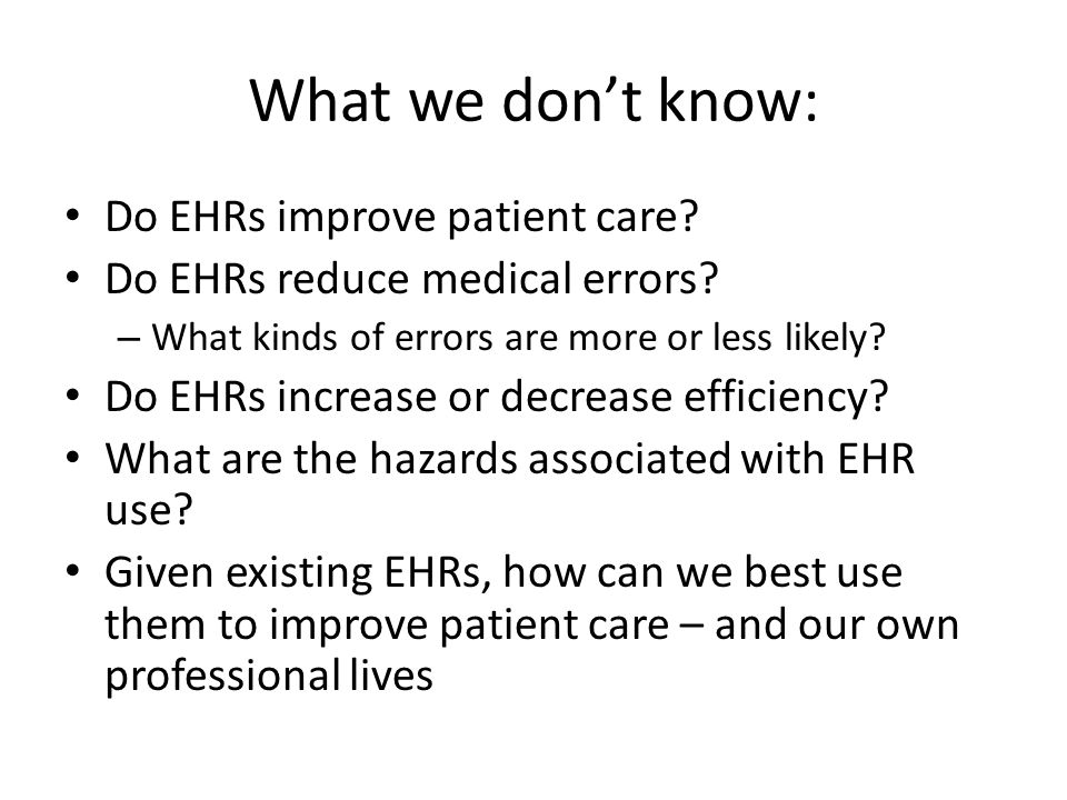 What we don't know: Do EHRs improve patient care. Do EHRs reduce medical errors.