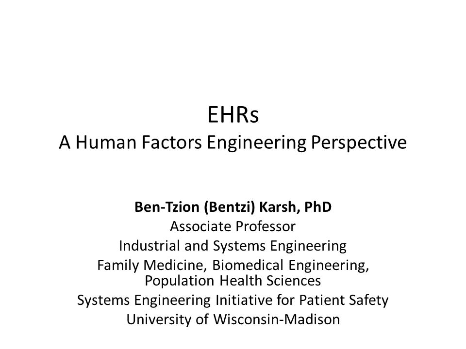 EHRs A Human Factors Engineering Perspective Ben-Tzion (Bentzi) Karsh, PhD Associate Professor Industrial and Systems Engineering Family Medicine, Biomedical Engineering, Population Health Sciences Systems Engineering Initiative for Patient Safety University of Wisconsin-Madison