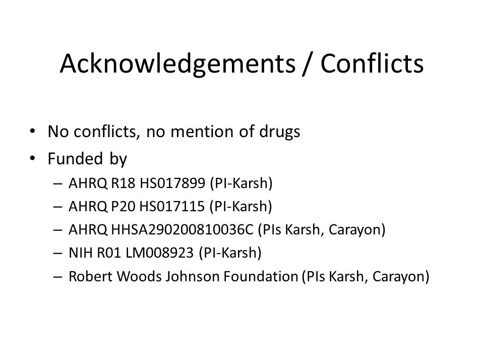 Acknowledgements / Conflicts No conflicts, no mention of drugs Funded by – AHRQ R18 HS017899 (PI-Karsh) – AHRQ P20 HS017115 (PI-Karsh) – AHRQ HHSA290200810036C (PIs Karsh, Carayon) – NIH R01 LM008923 (PI-Karsh) – Robert Woods Johnson Foundation (PIs Karsh, Carayon)