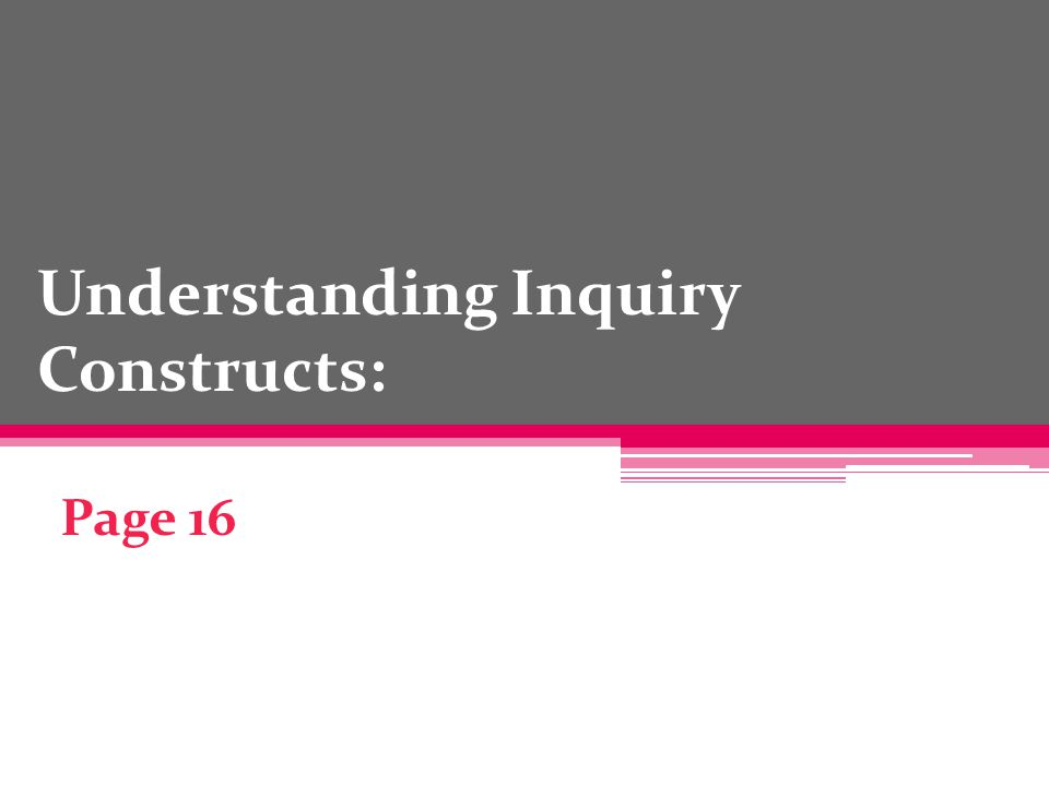 Understanding Inquiry Constructs: Page 16