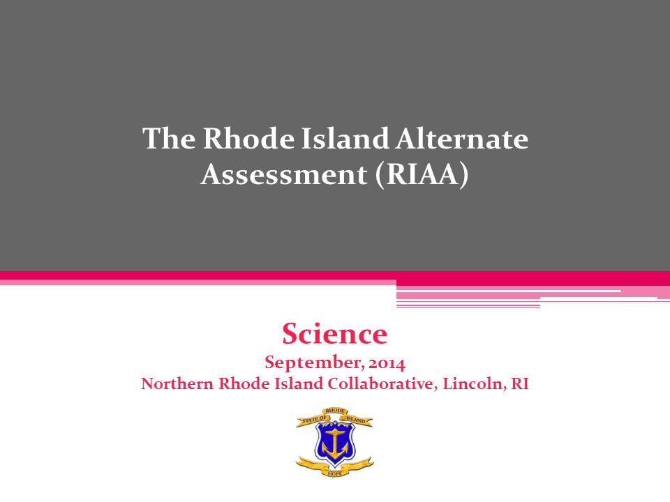 The Rhode Island Alternate Assessment (RIAA) Science September, 2014 Northern Rhode Island Collaborative, Lincoln, RI