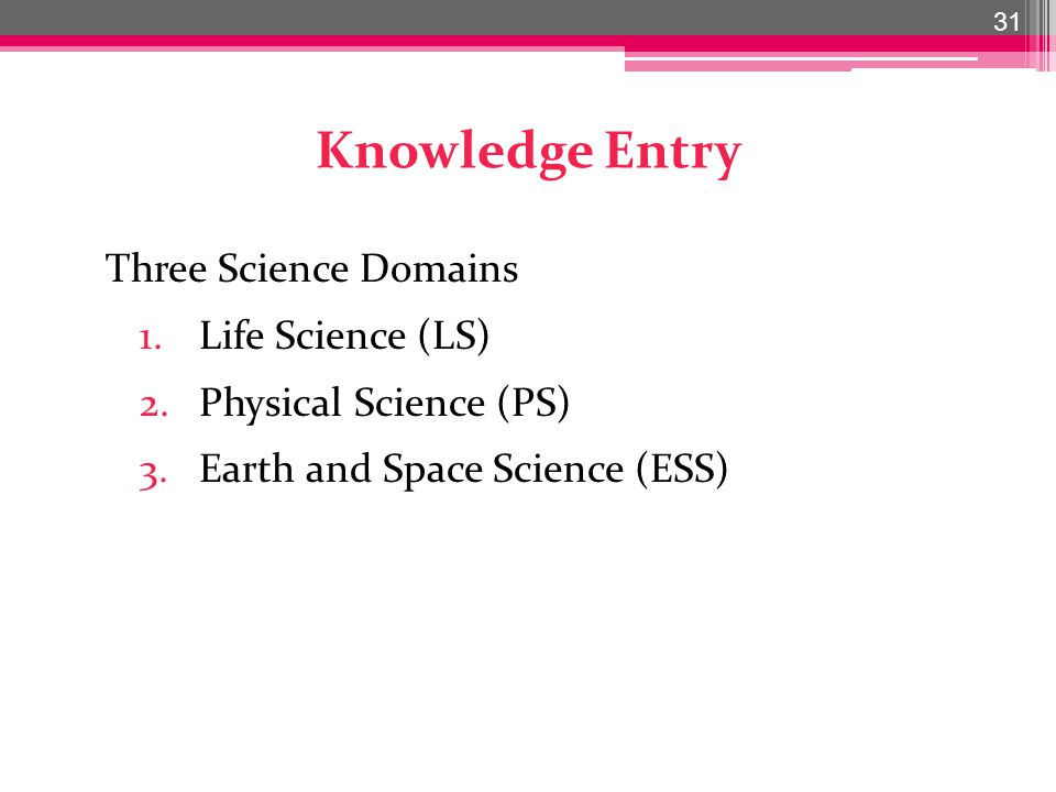 Knowledge Entry Three Science Domains 1.Life Science (LS) 2.Physical Science (PS) 3.Earth and Space Science (ESS) 31