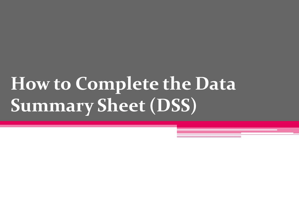 How to Complete the Data Summary Sheet (DSS)