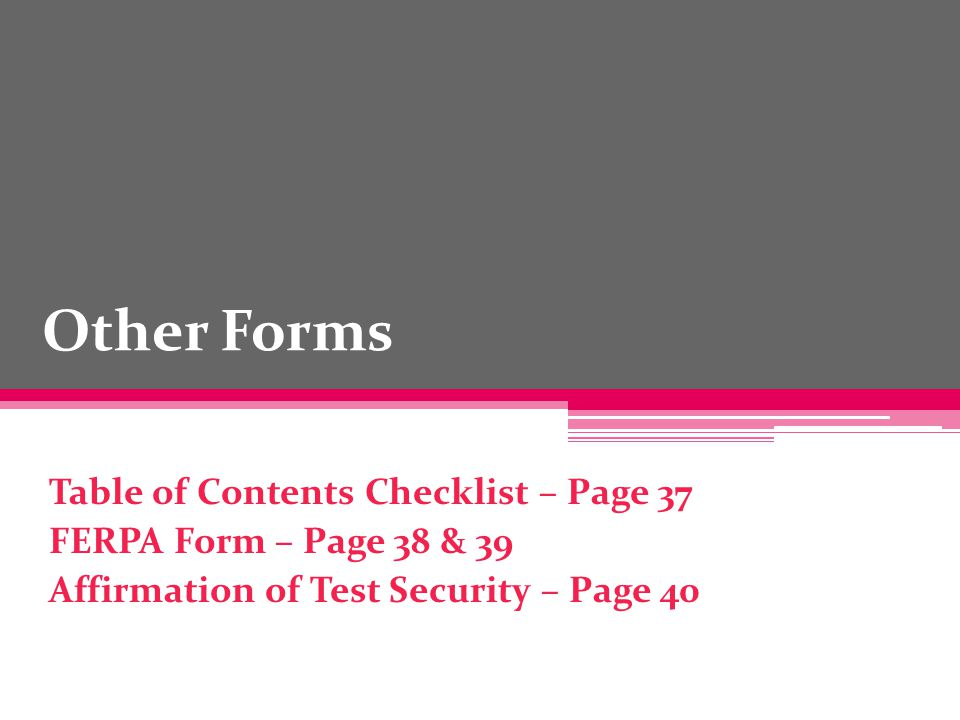 Other Forms Table of Contents Checklist – Page 37 FERPA Form – Page 38 & 39 Affirmation of Test Security – Page 40