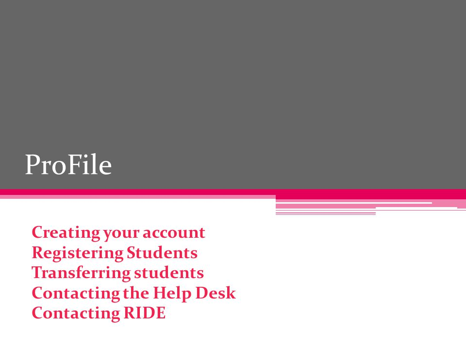 ProFile Creating your account Registering Students Transferring students Contacting the Help Desk Contacting RIDE