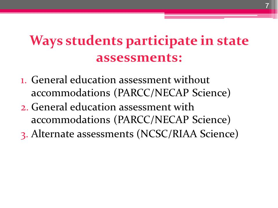 Ways students participate in state assessments: 1.General education assessment without accommodations (PARCC/NECAP Science) 2.General education assessment with accommodations (PARCC/NECAP Science) 3.Alternate assessments (NCSC/RIAA Science) 7
