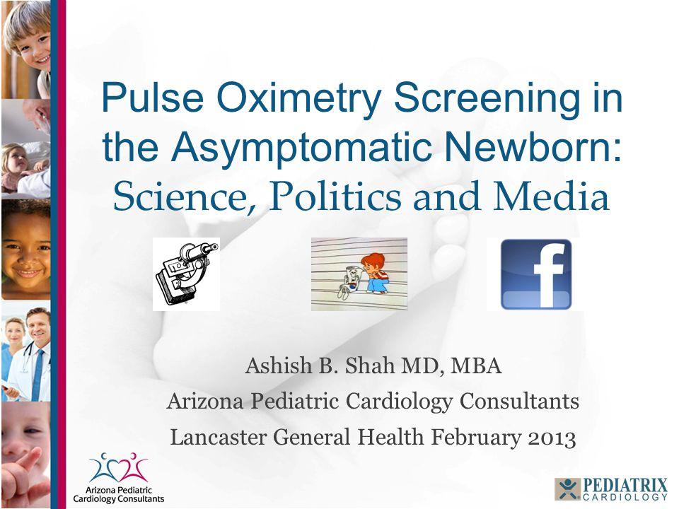 Pulse Oximetry Screening in the Asymptomatic Newborn: Science, Politics and Media Ashish B. Shah MD, MBA Arizona Pediatric Cardiology Consultants Lanc