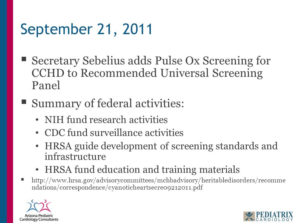 September 21, 2011  Secretary Sebelius adds Pulse Ox Screening for CCHD to Recommended Universal Screening Panel  Summary of federal activities: NIH