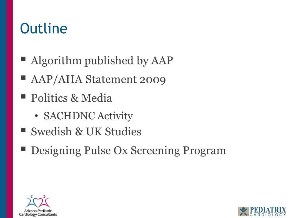 Outline  Algorithm published by AAP  AAP/AHA Statement 2009  Politics & Media SACHDNC Activity  Swedish & UK Studies  Designing Pulse Ox Screening Program