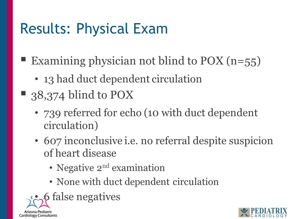 Results: Physical Exam  Examining physician not blind to POX (n=55) 13 had duct dependent circulation  38,374 blind to POX 739 referred for echo (10
