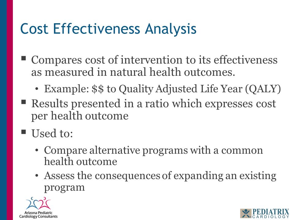Cost Effectiveness Analysis  Compares cost of intervention to its effectiveness as measured in natural health outcomes. Example: $$ to Quality Adjust