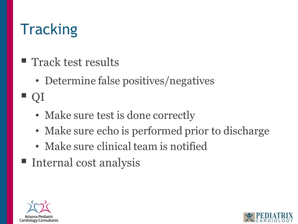 Tracking  Track test results Determine false positives/negatives  QI Make sure test is done correctly Make sure echo is performed prior to discharge Make sure clinical team is notified  Internal cost analysis