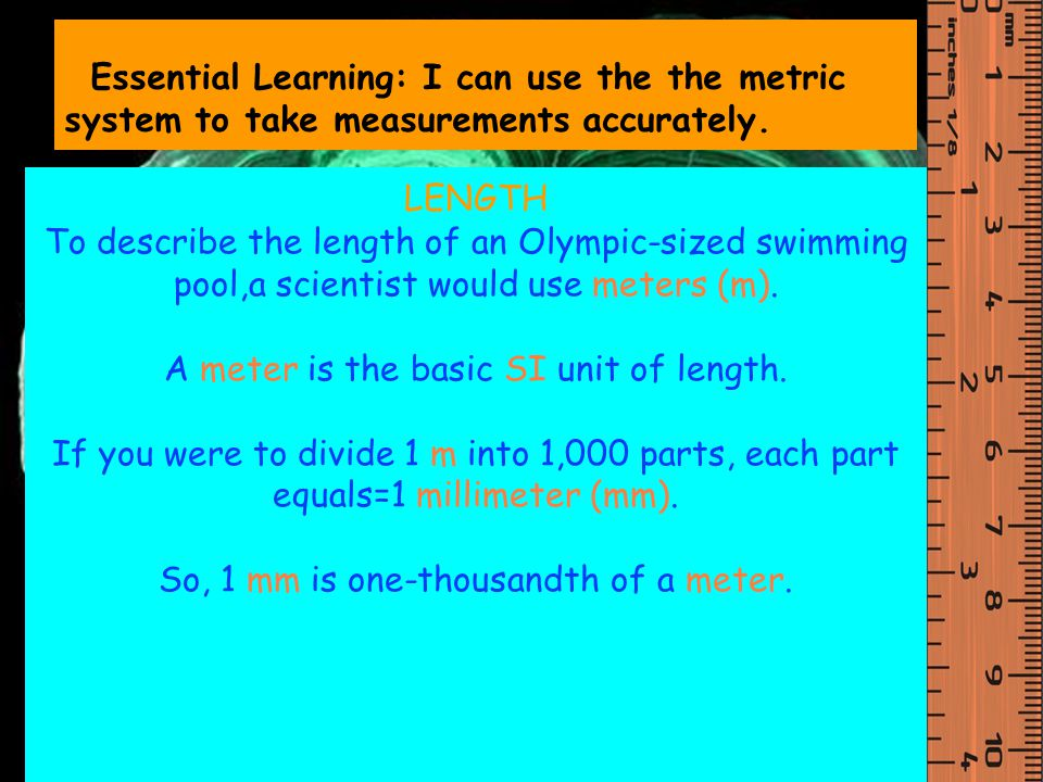 LENGTH To describe the length of an Olympic-sized swimming pool,a scientist would use meters (m).