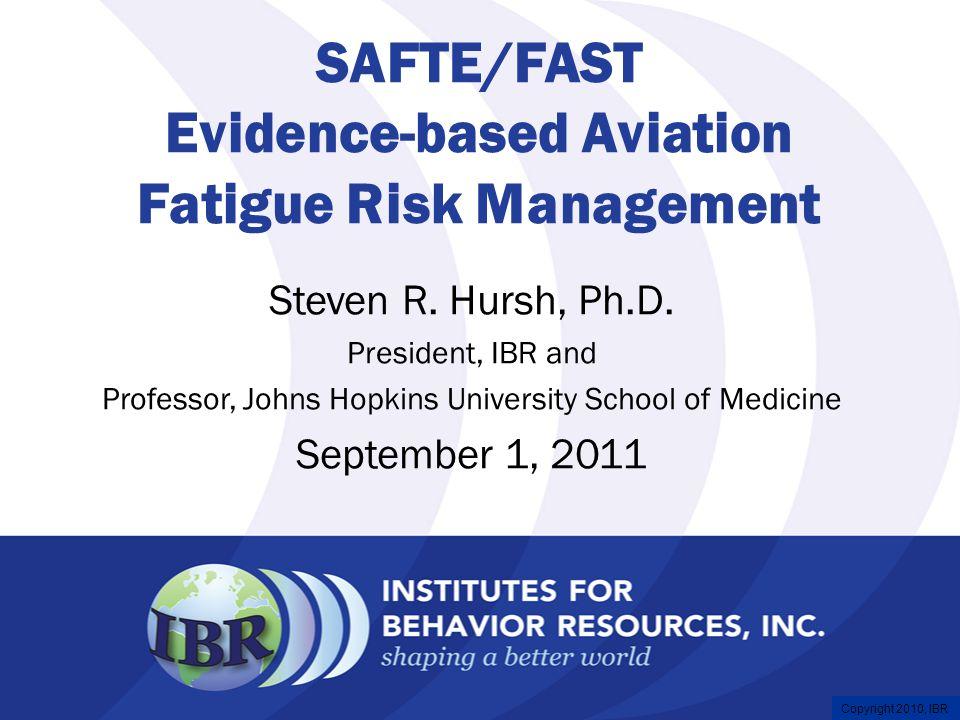 Copyright 2008, IBR Copyright 2010, IBR SAFTE/FAST Evidence-based Aviation Fatigue Risk Management Steven R.