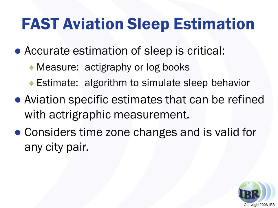 Copyright 2008, IBR FAST Aviation Sleep Estimation ●Accurate estimation of sleep is critical:  Measure: actigraphy or log books  Estimate: algorithm to simulate sleep behavior ●Aviation specific estimates that can be refined with actrigraphic measurement.