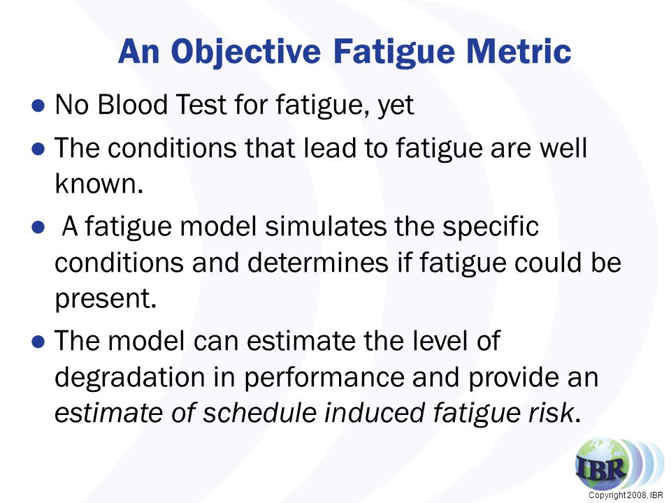 Copyright 2008, IBR An Objective Fatigue Metric ●No Blood Test for fatigue, yet ●The conditions that lead to fatigue are well known.