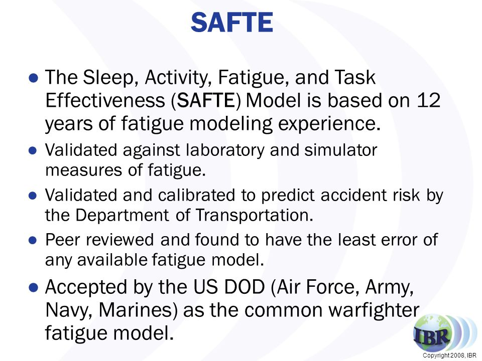 Copyright 2008, IBR FAST Aviation Fatigue Assessment Process Airline Specific Schedule Database XML format City-pairs/Trips or 30-day Bids Airline Specific Schedule Database XML format City-pairs/Trips or 30-day Bids FAST Aviation Modeler FAST Aviation Modeler Aviation AutoSleep SAFTE Model Output results to folder Links to Manager FAST Aviation Manager Sorts by Criterion Displays results Links to Analyzer Fleet level reports FAST Analyzer Individual Schedules FAST Analyzer Individual Schedules Examine schedules Effectiveness Graph Fatigue Factors What-If Drills Individual reports Modular Process for Speed and Flexibility Standard FAST schedule is created by FAST Aviation Modeler Translation Tools available for any scheduling system