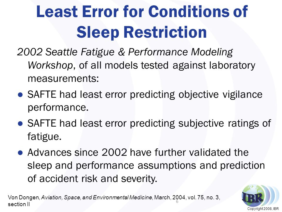 Copyright 2008, IBR Least Error for Conditions of Sleep Restriction 2002 Seattle Fatigue & Performance Modeling Workshop, of all models tested against laboratory measurements: ●SAFTE had least error predicting objective vigilance performance.