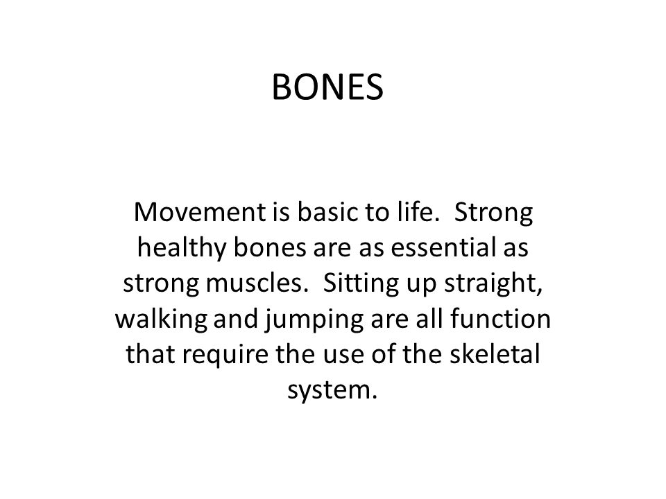 BONES Movement is basic to life. Strong healthy bones are as essential as strong muscles.
