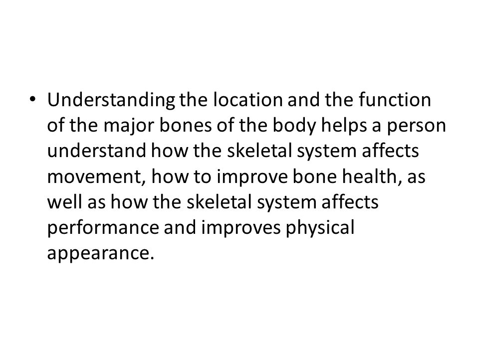 Understanding the location and the function of the major bones of the body helps a person understand how the skeletal system affects movement, how to improve bone health, as well as how the skeletal system affects performance and improves physical appearance.
