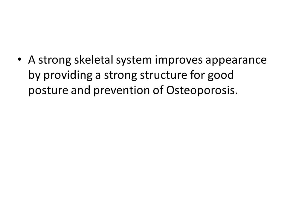 A strong skeletal system improves appearance by providing a strong structure for good posture and prevention of Osteoporosis.