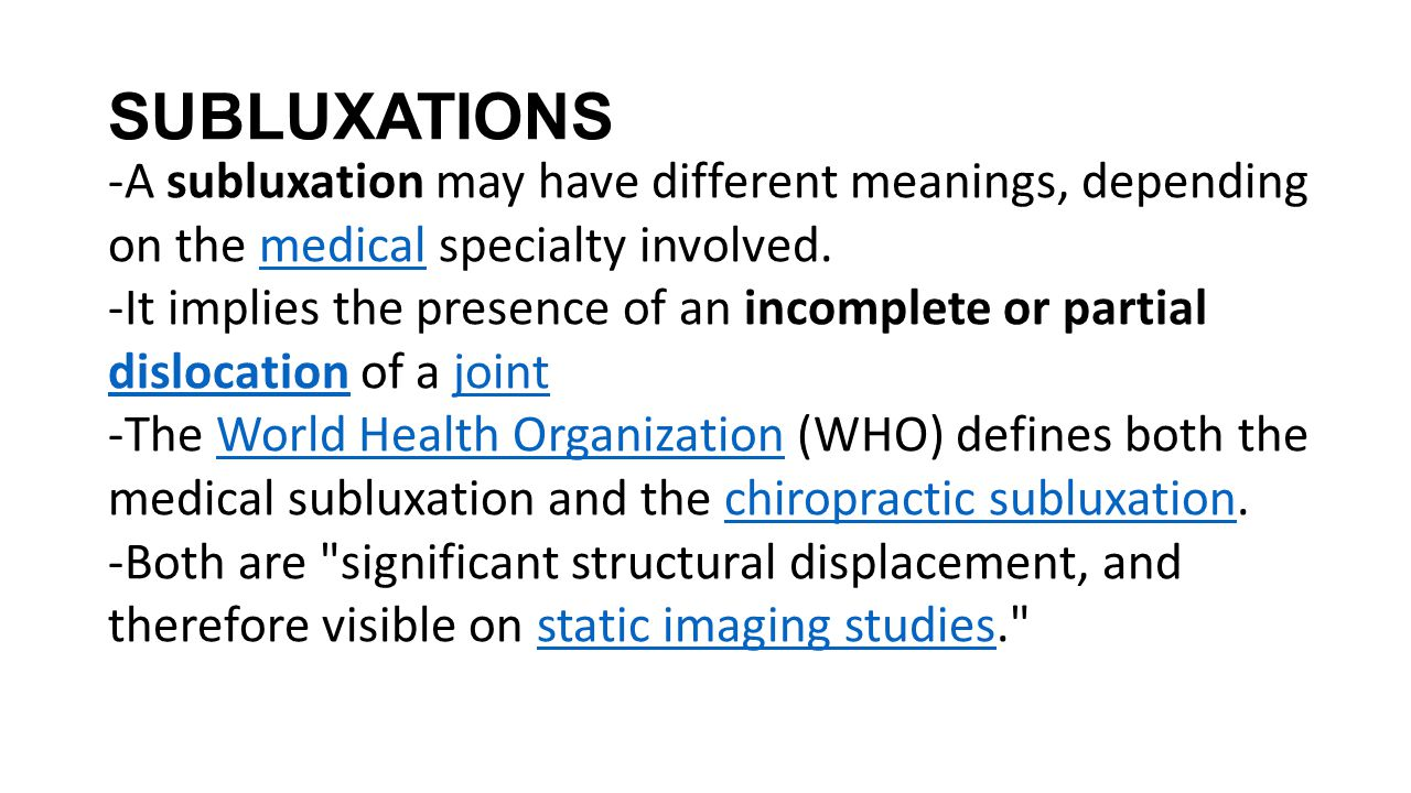 SUBLUXATIONS -A subluxation may have different meanings, depending on the medical specialty involved.medical -It implies the presence of an incomplete