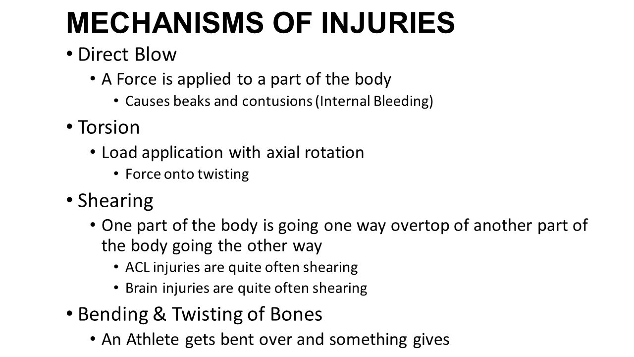 MECHANISMS OF INJURIES Direct Blow A Force is applied to a part of the body Causes beaks and contusions (Internal Bleeding) Torsion Load application with axial rotation Force onto twisting Shearing One part of the body is going one way overtop of another part of the body going the other way ACL injuries are quite often shearing Brain injuries are quite often shearing Bending & Twisting of Bones An Athlete gets bent over and something gives