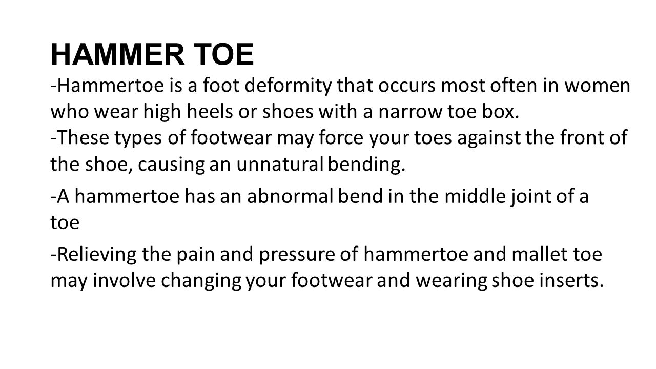 HAMMER TOE -Hammertoe is a foot deformity that occurs most often in women who wear high heels or shoes with a narrow toe box. -These types of footwear