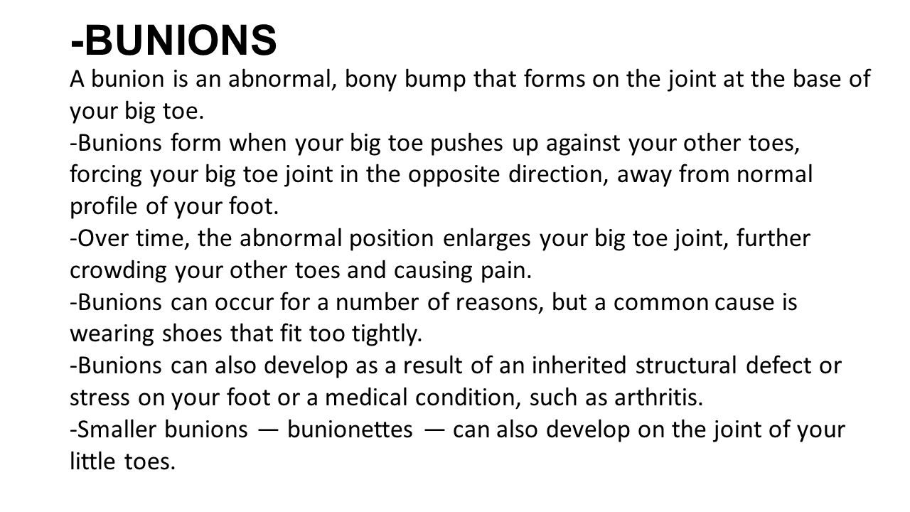 -BUNIONS A bunion is an abnormal, bony bump that forms on the joint at the base of your big toe.