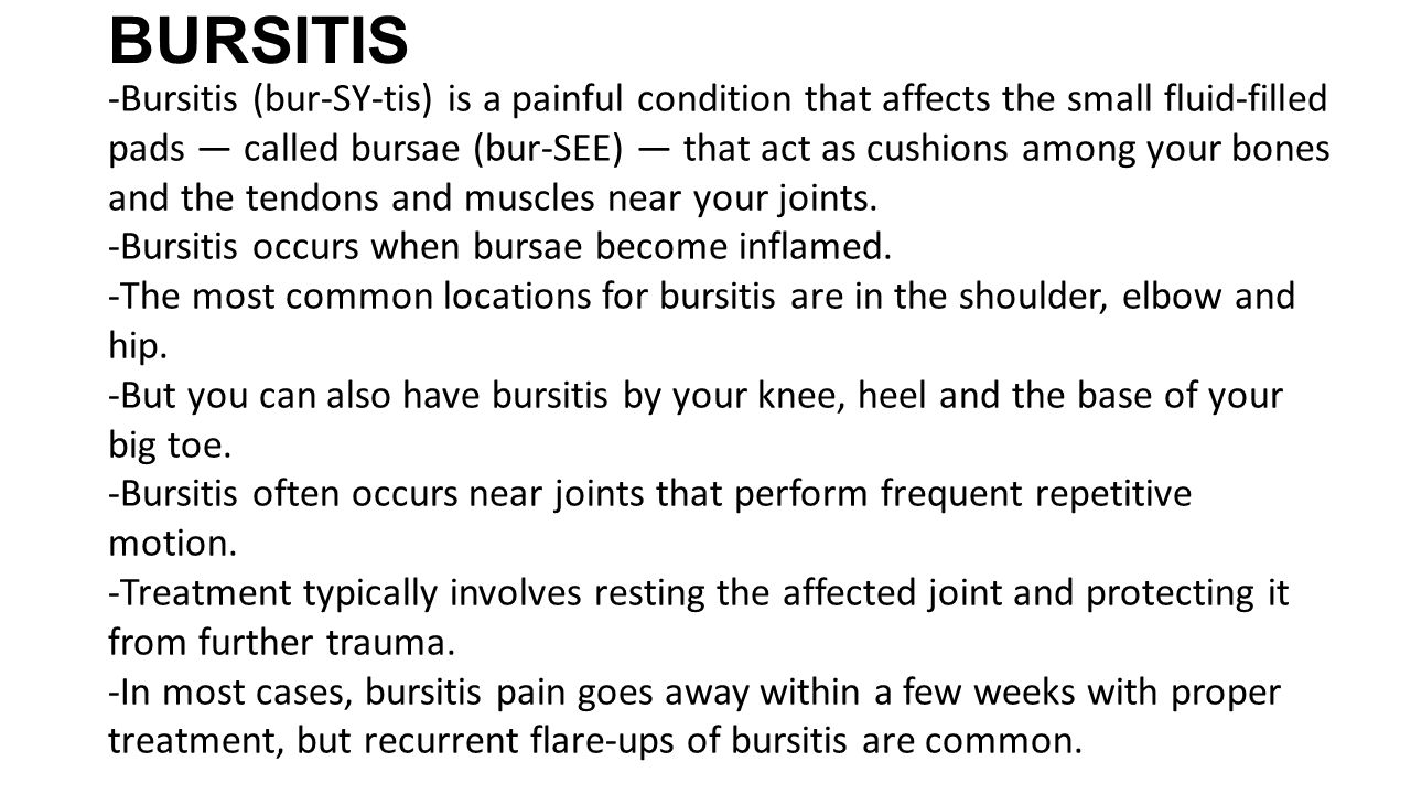 BURSITIS -Bursitis (bur-SY-tis) is a painful condition that affects the small fluid-filled pads — called bursae (bur-SEE) — that act as cushions among your bones and the tendons and muscles near your joints.